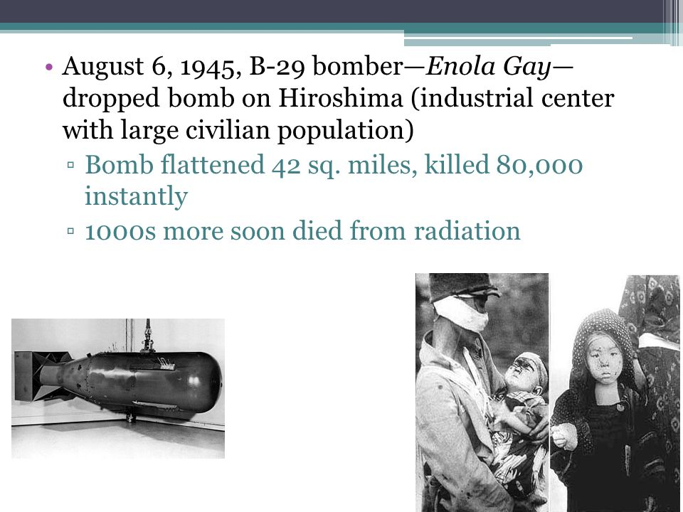 August 6, 1945, B-29 bomber—Enola Gay— dropped bomb on Hiroshima (industrial center with large civilian population)
