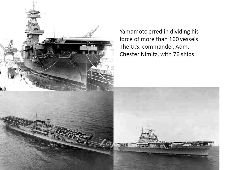 Yamamoto erred in dividing his force of more than 160 vessels.