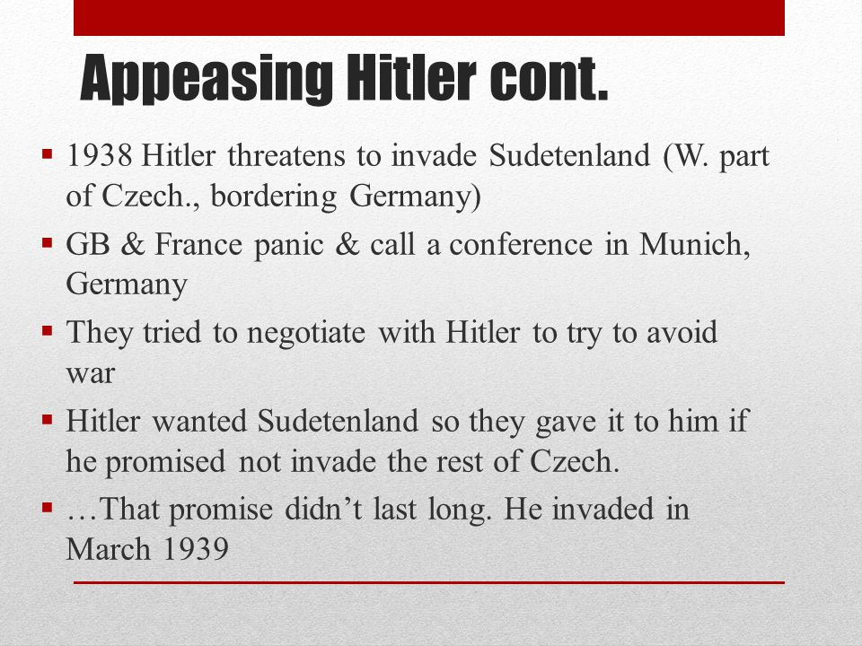Appeasing Hitler cont. 1938 Hitler threatens to invade Sudetenland (W. part of Czech., bordering Germany)