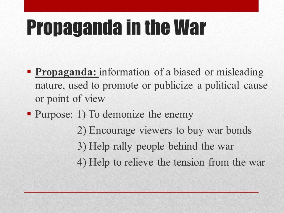 Propaganda in the War Propaganda: information of a biased or misleading nature, used to promote or publicize a political cause or point of view.