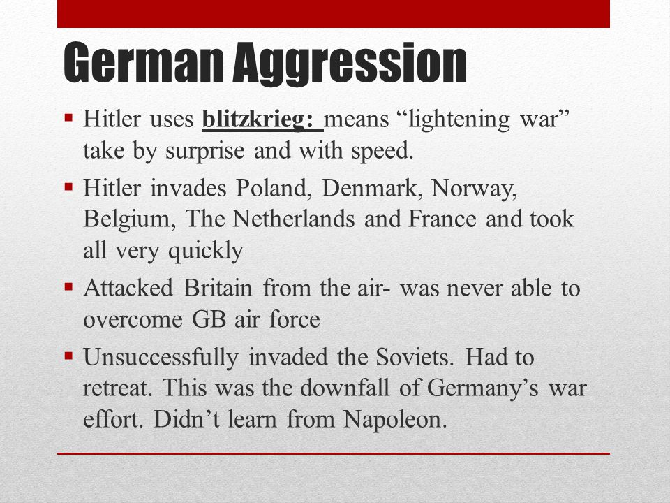 German Aggression Hitler uses blitzkrieg: means lightening war take by surprise and with speed.
