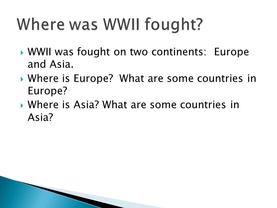 Where was WWII fought WWII was fought on two continents: Europe and Asia. Where is Europe What are some countries in Europe