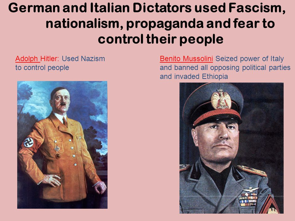 German and Italian Dictators used Fascism, nationalism, propaganda and fear to control their people