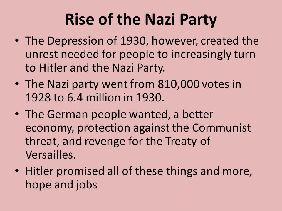 Rise of the Nazi Party The Depression of 1930, however, created the unrest needed for people to increasingly turn to Hitler and the Nazi Party.