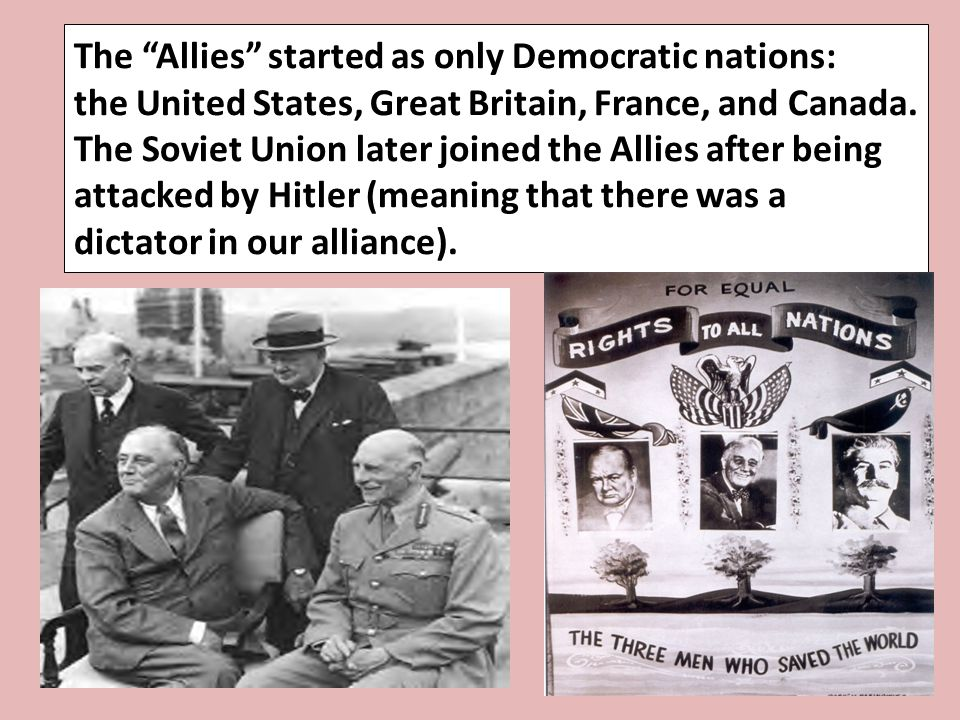 The Allies started as only Democratic nations: the United States, Great Britain, France, and Canada. The Soviet Union later joined the Allies after being attacked by Hitler (meaning that there was a dictator in our alliance).