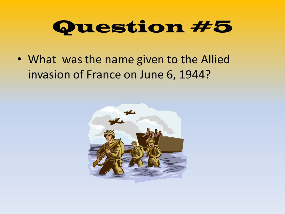 Question #5 What was the name given to the Allied invasion of France on June 6, 1944