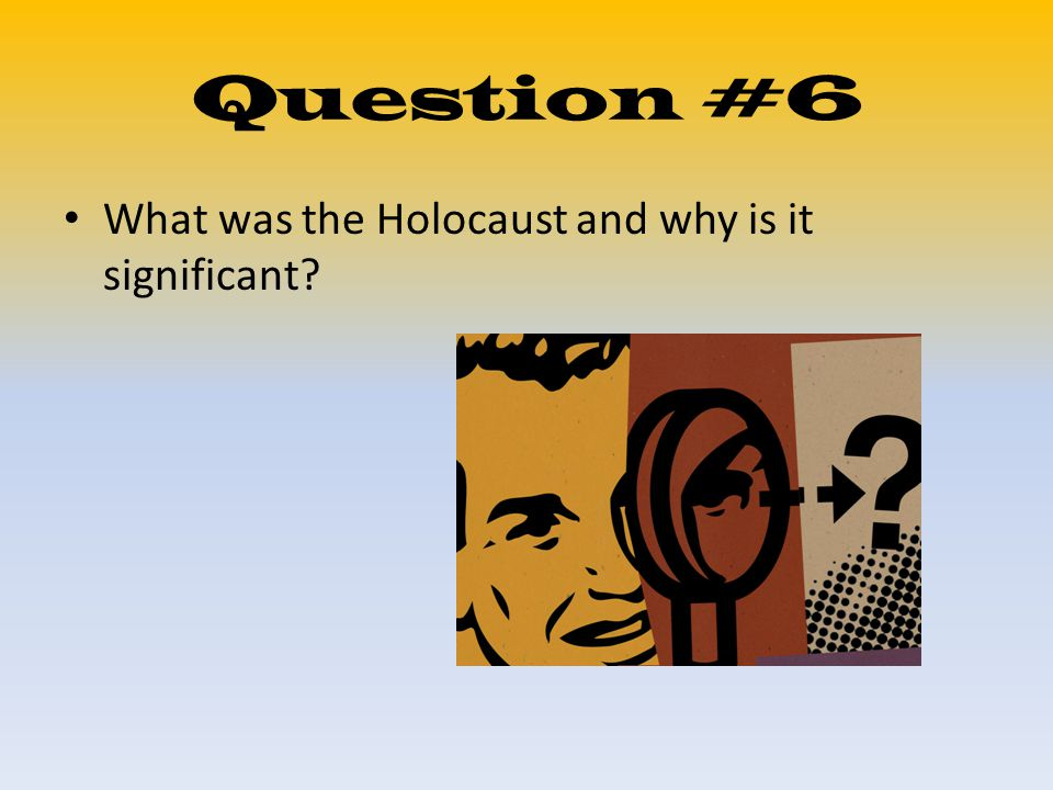 Question #6 What was the Holocaust and why is it significant