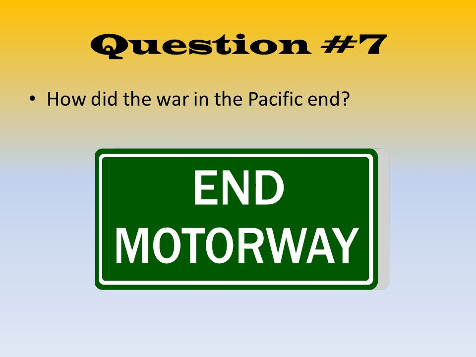 Question #7 How did the war in the Pacific end