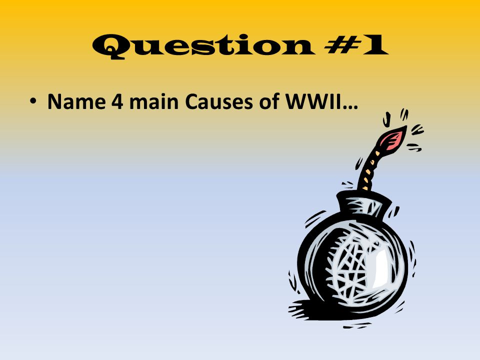 Question #1 Name 4 main Causes of WWII…