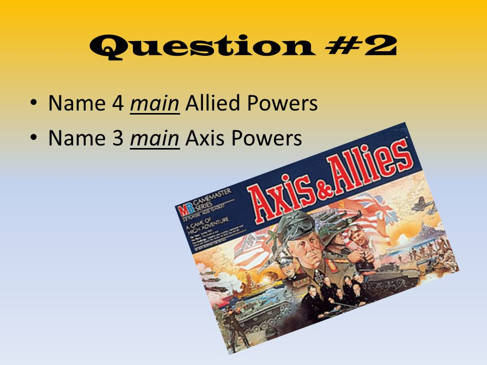 Question #2 Name 4 main Allied Powers Name 3 main Axis Powers