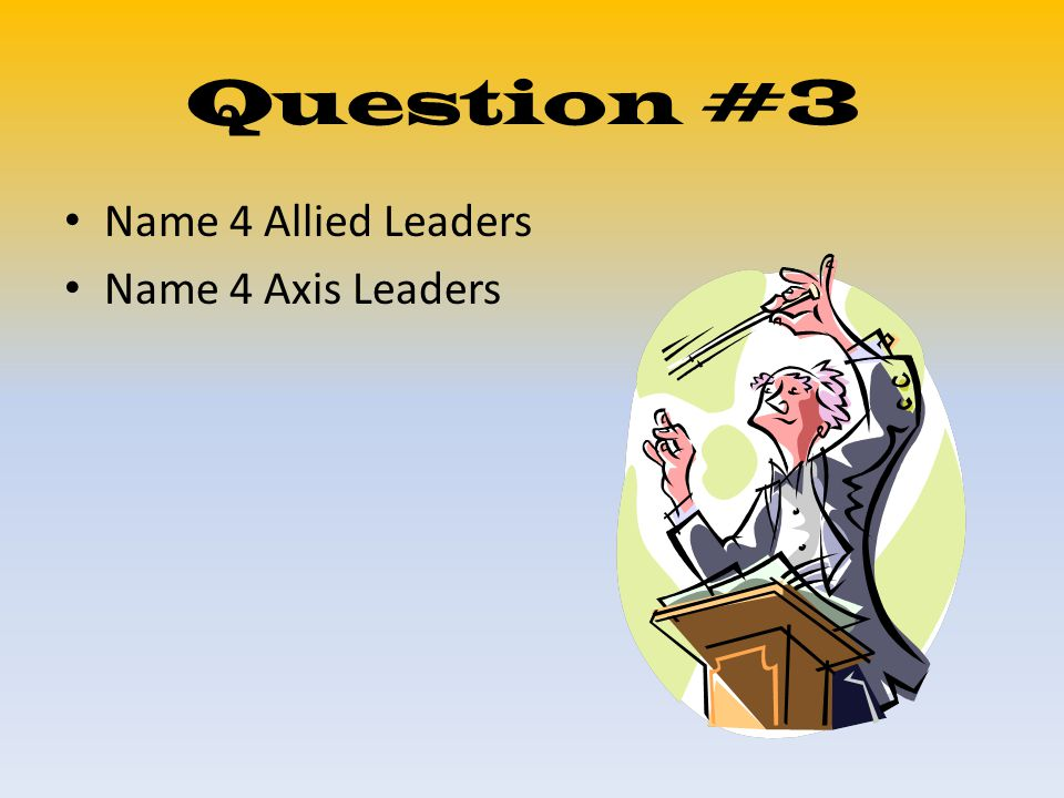 Question #3 Name 4 Allied Leaders Name 4 Axis Leaders