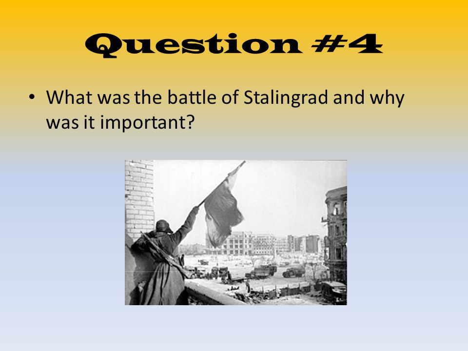 Question #4 What was the battle of Stalingrad and why was it important