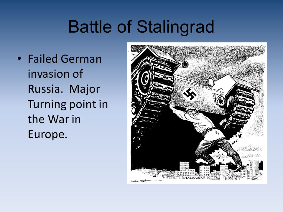 Battle of Stalingrad Failed German invasion of Russia. Major Turning point in the War in Europe.