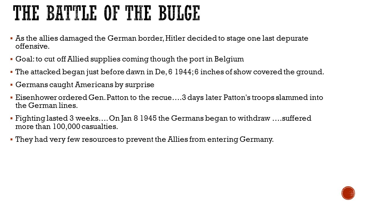 The battle of the Bulge As the allies damaged the German border, Hitler decided to stage one last depurate offensive.