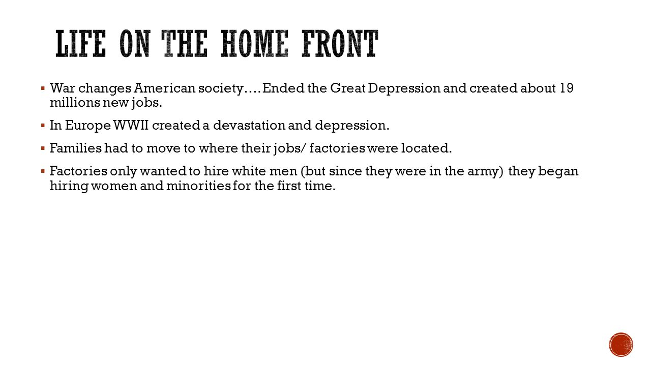 Life on the Home Front War changes American society…. Ended the Great Depression and created about 19 millions new jobs.