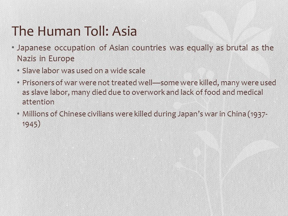 The Human Toll: Asia Japanese occupation of Asian countries was equally as brutal as the Nazis in Europe.
