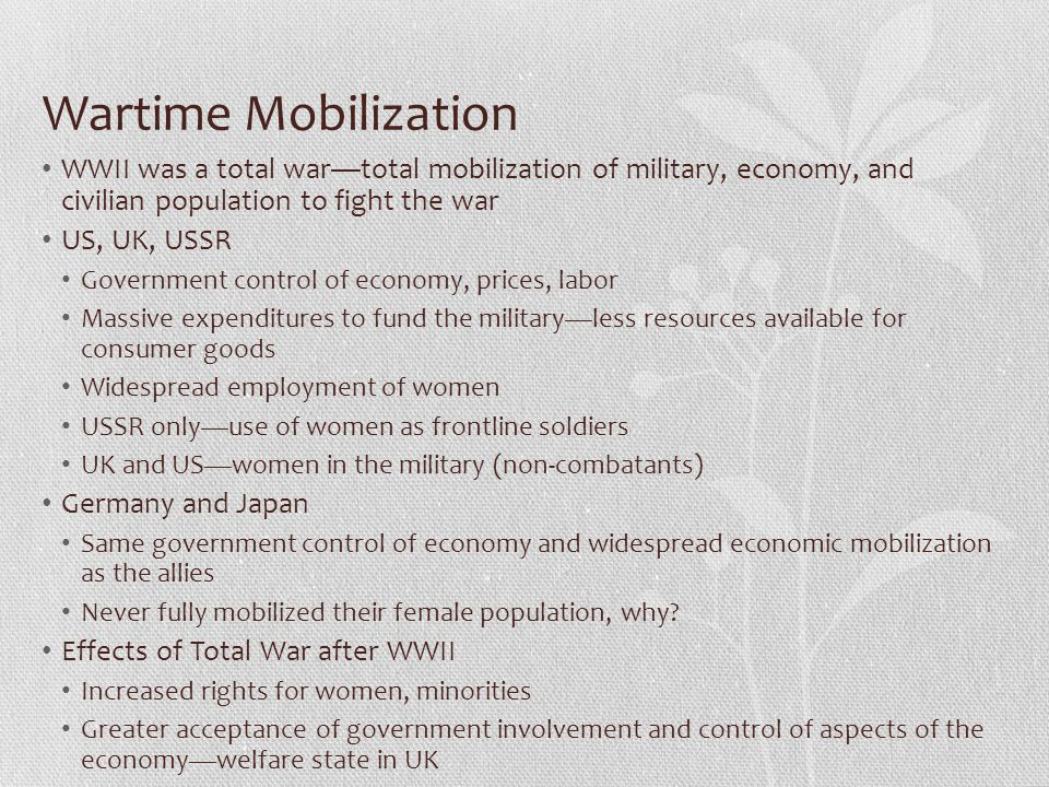 Wartime Mobilization WWII was a total war—total mobilization of military, economy, and civilian population to fight the war.
