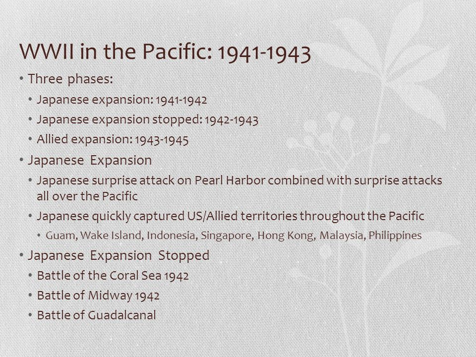 WWII in the Pacific: 1941-1943 Three phases: Japanese Expansion