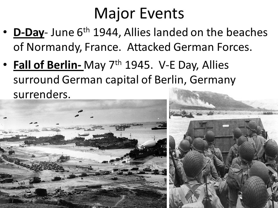 Major Events D-Day- June 6th 1944, Allies landed on the beaches of Normandy, France. Attacked German Forces.