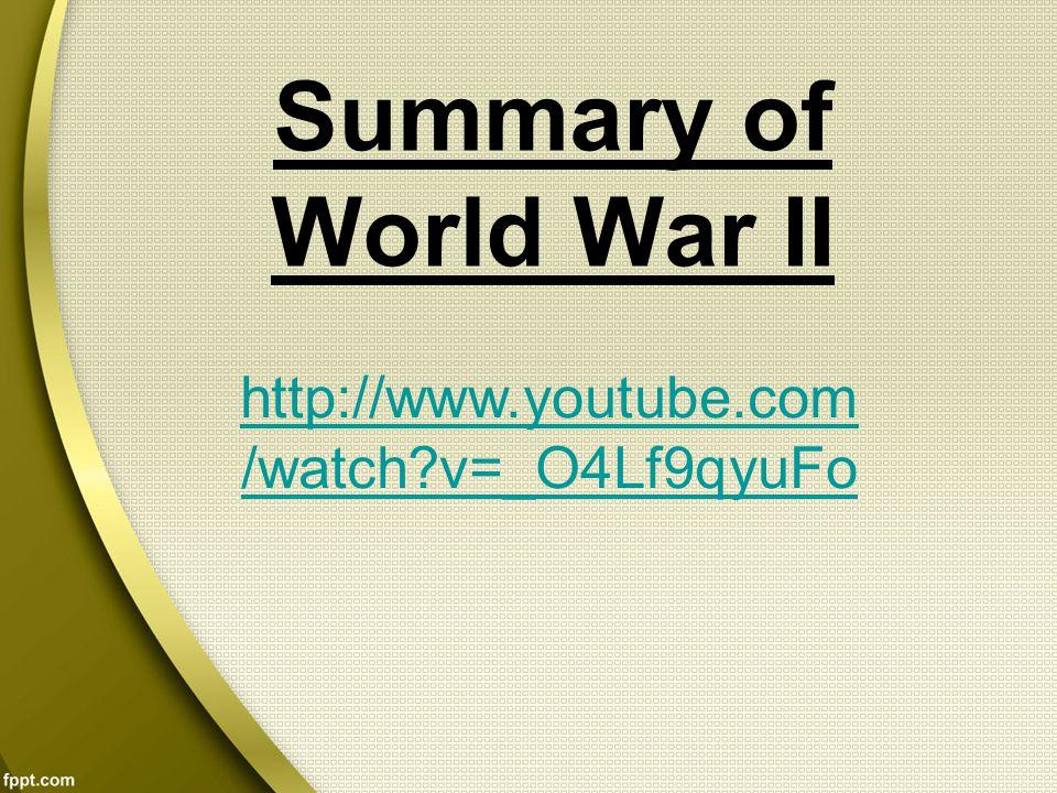 Summary of World War II http://www.youtube.com/watch v=_O4Lf9qyuFo