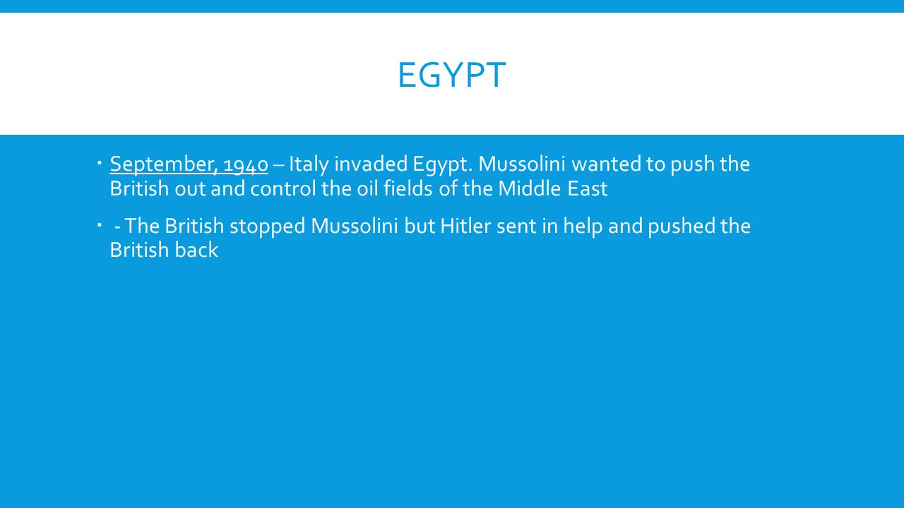 Egypt September, 1940 – Italy invaded Egypt. Mussolini wanted to push the British out and control the oil fields of the Middle East.