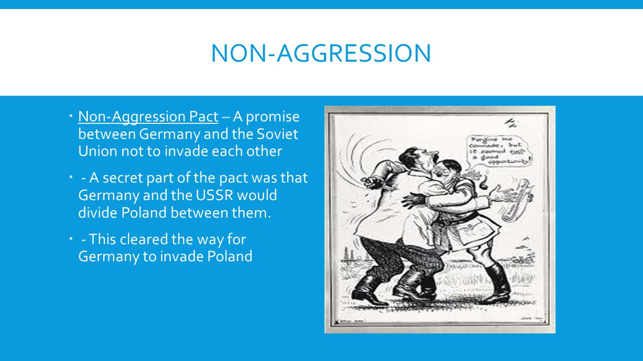 Non-Aggression Non-Aggression Pact – A promise between Germany and the Soviet Union not to invade each other.