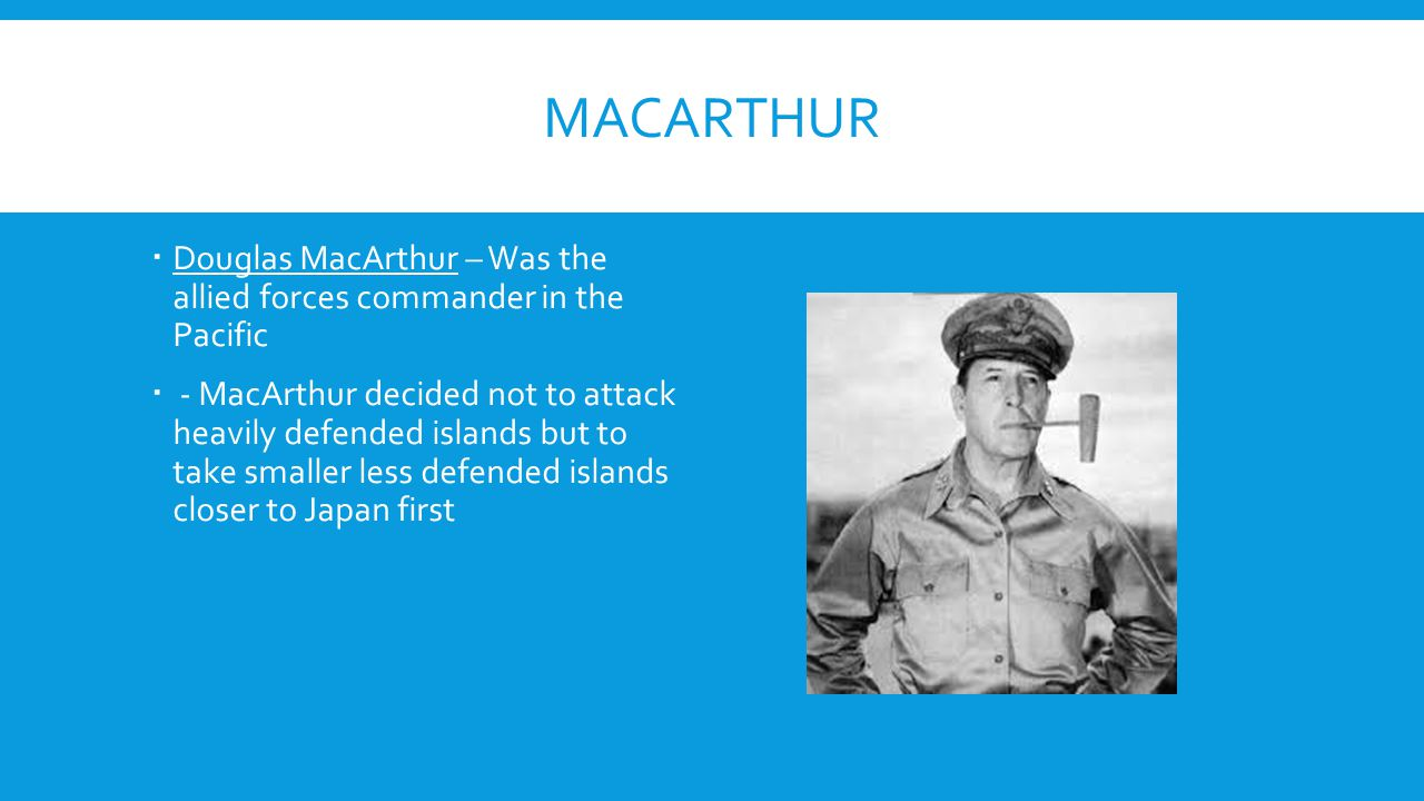 MacArthur Douglas MacArthur – Was the allied forces commander in the Pacific.