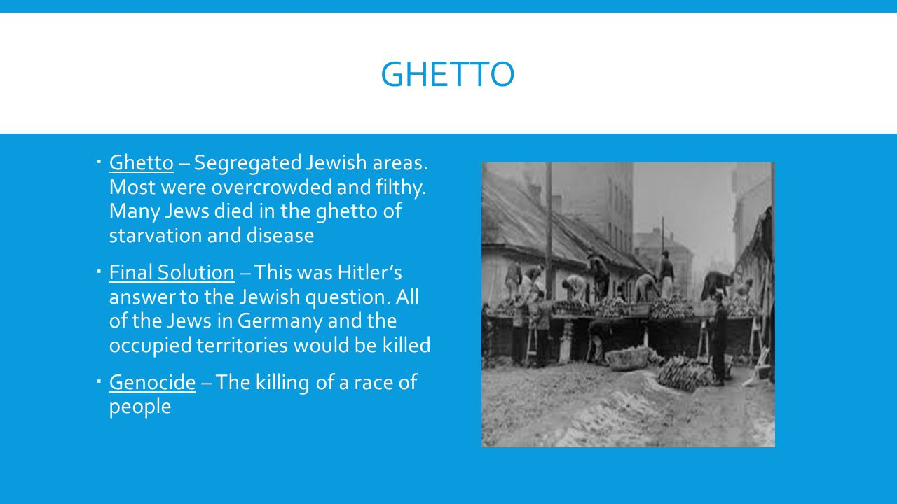 Ghetto Ghetto – Segregated Jewish areas. Most were overcrowded and filthy. Many Jews died in the ghetto of starvation and disease.