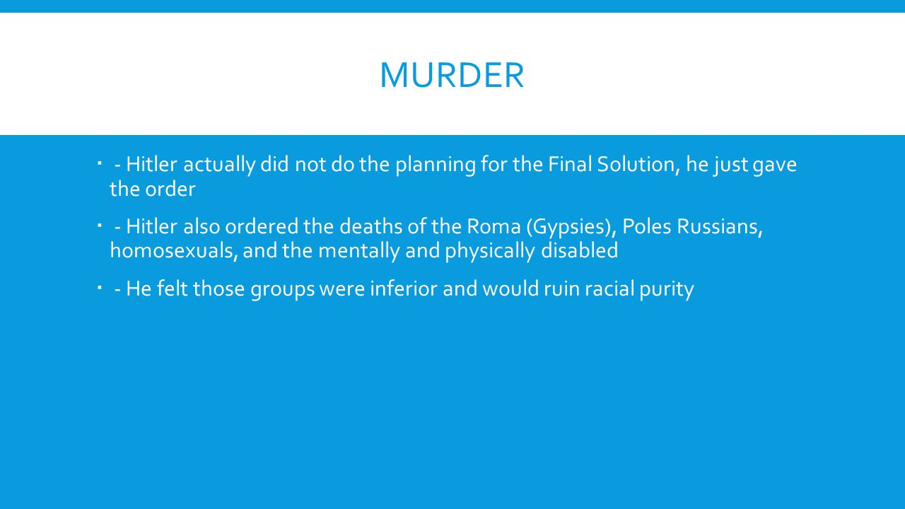 Murder - Hitler actually did not do the planning for the Final Solution, he just gave the order.