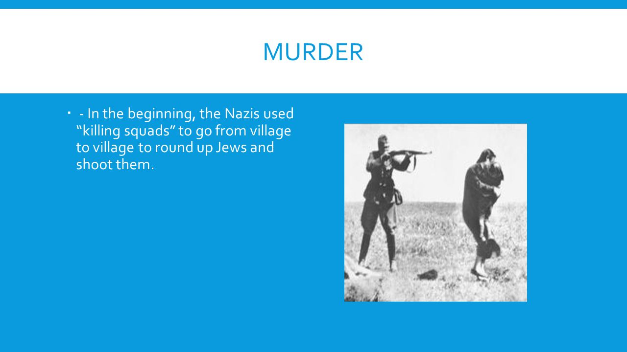 Murder - In the beginning, the Nazis used killing squads to go from village to village to round up Jews and shoot them.