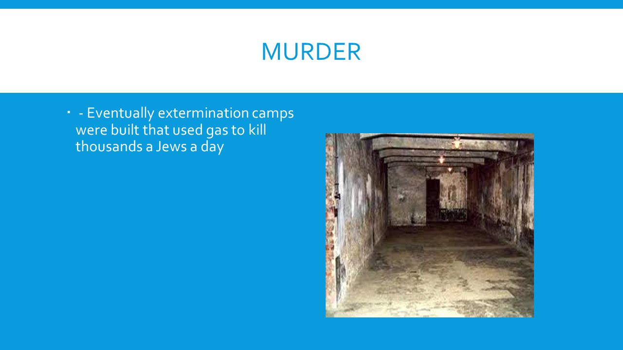 Murder - Eventually extermination camps were built that used gas to kill thousands a Jews a day