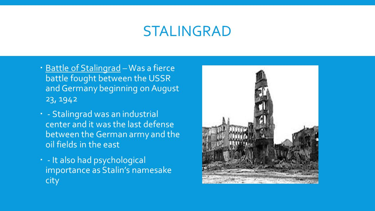 Stalingrad Battle of Stalingrad – Was a fierce battle fought between the USSR and Germany beginning on August 23, 1942.