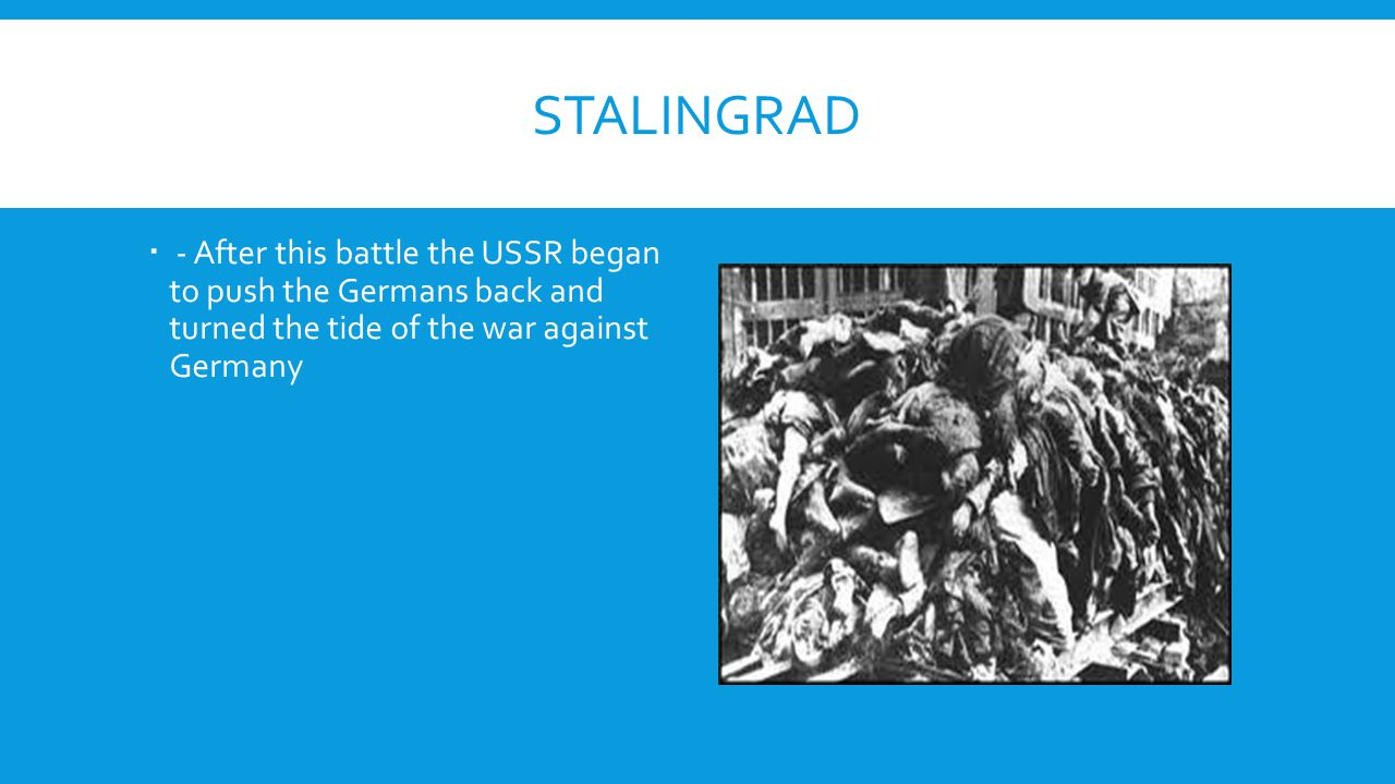 Stalingrad - After this battle the USSR began to push the Germans back and turned the tide of the war against Germany.