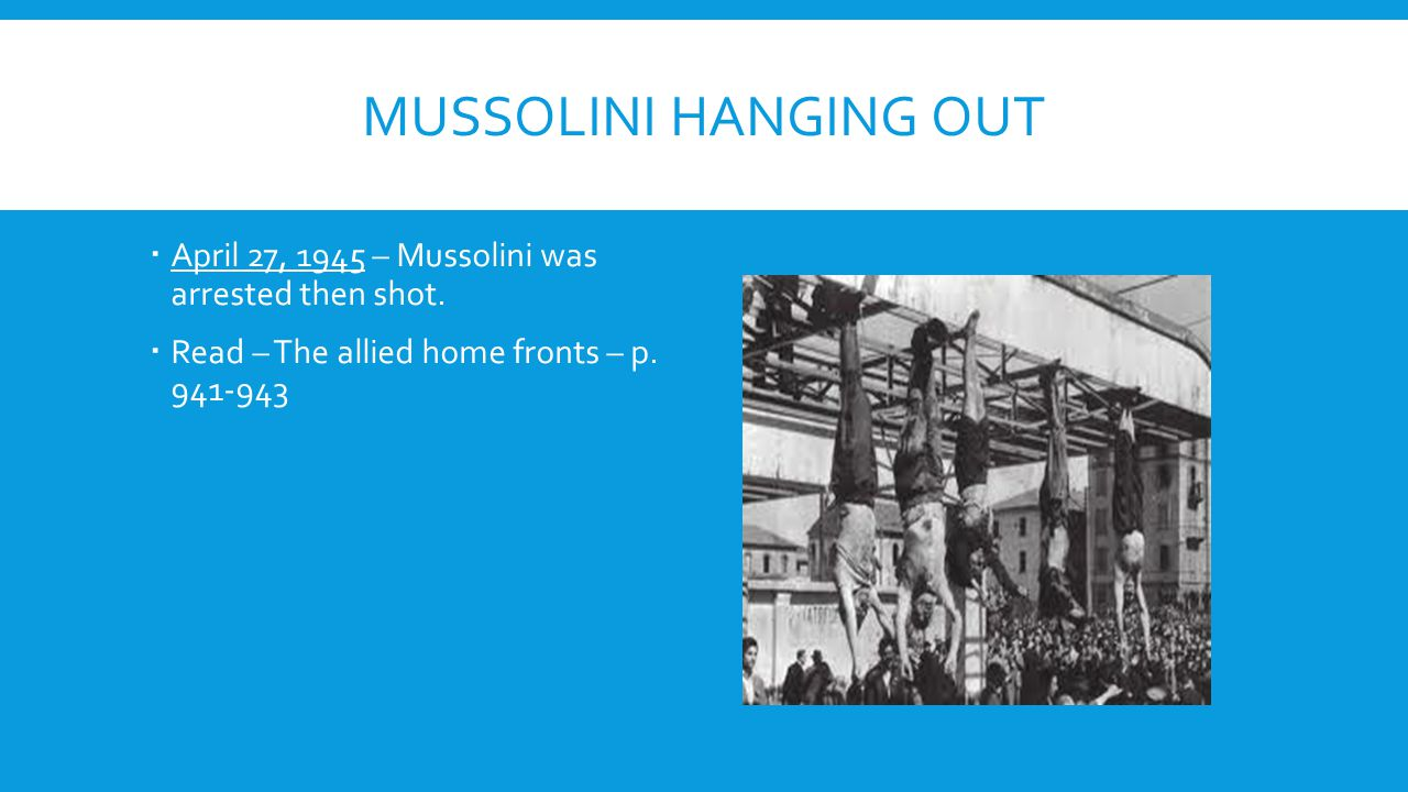 Mussolini Hanging out April 27, 1945 – Mussolini was arrested then shot.