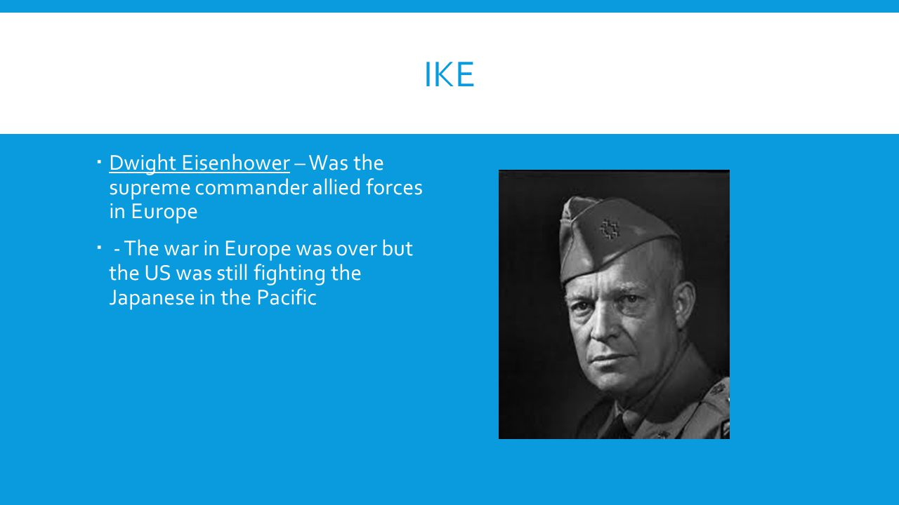 IKE Dwight Eisenhower – Was the supreme commander allied forces in Europe.