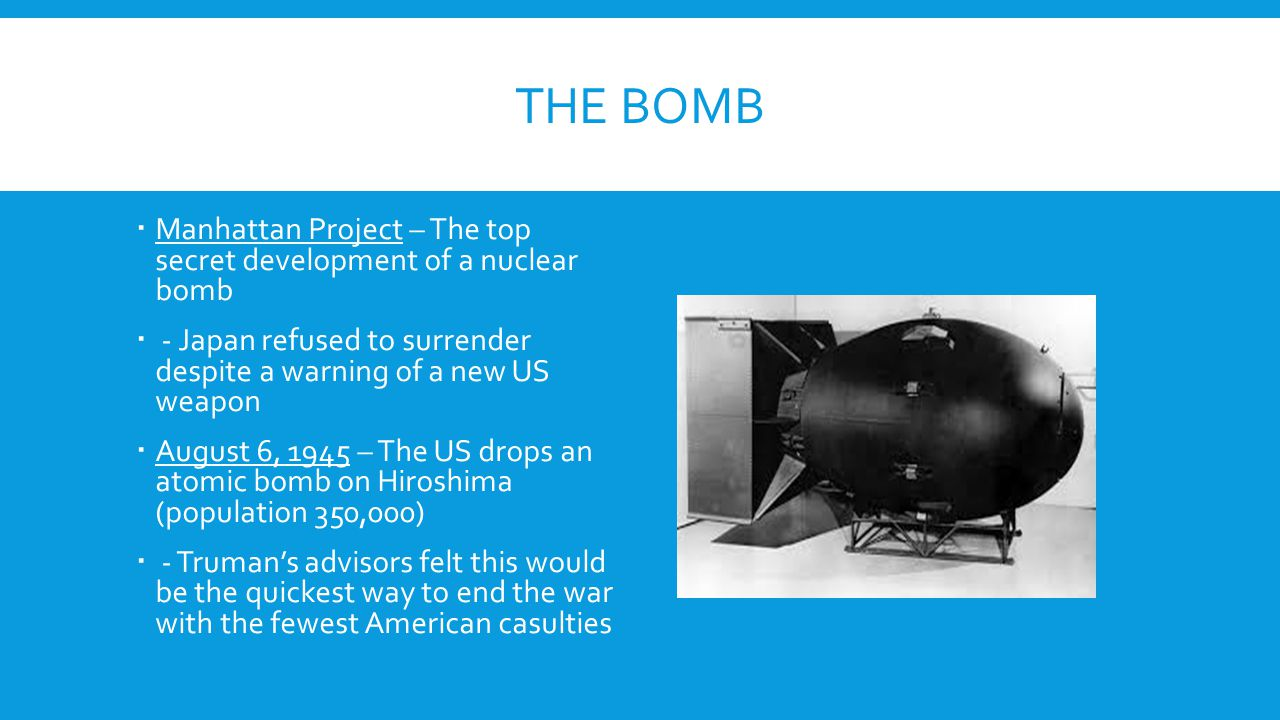 The bomb Manhattan Project – The top secret development of a nuclear bomb. - Japan refused to surrender despite a warning of a new US weapon.