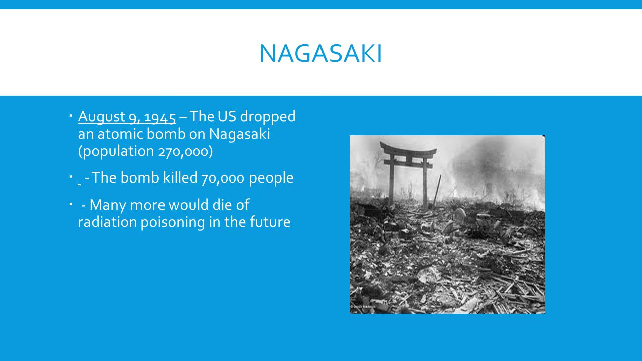Nagasaki August 9, 1945 – The US dropped an atomic bomb on Nagasaki (population 270,000) - The bomb killed 70,000 people.