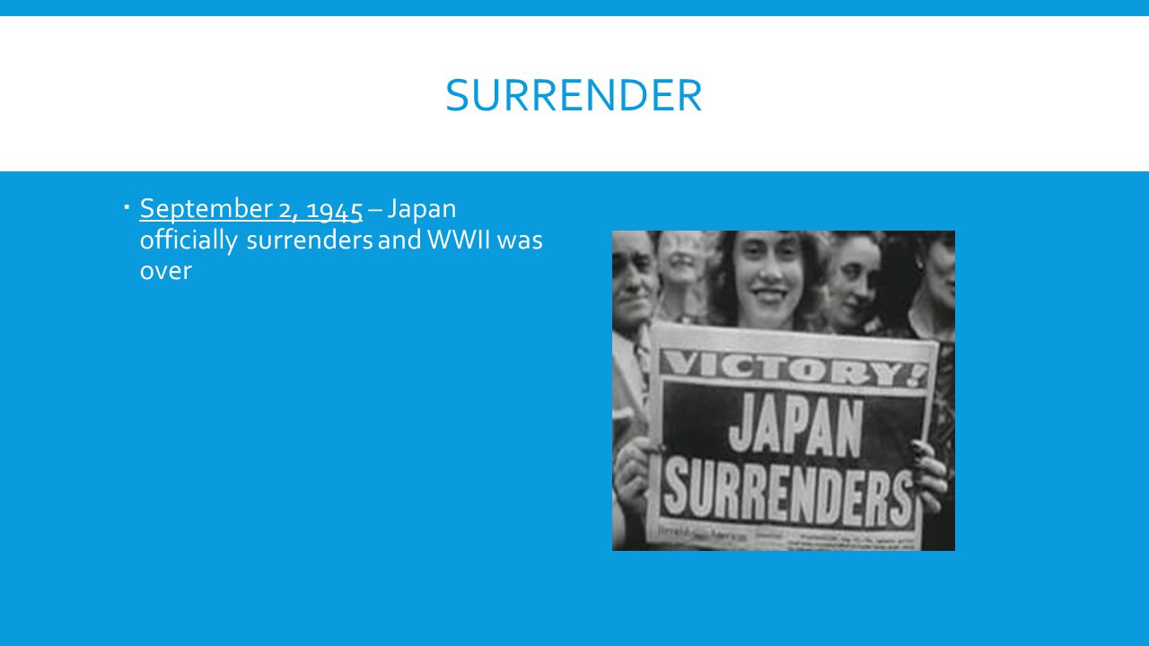 Surrender September 2, 1945 – Japan officially surrenders and WWII was over