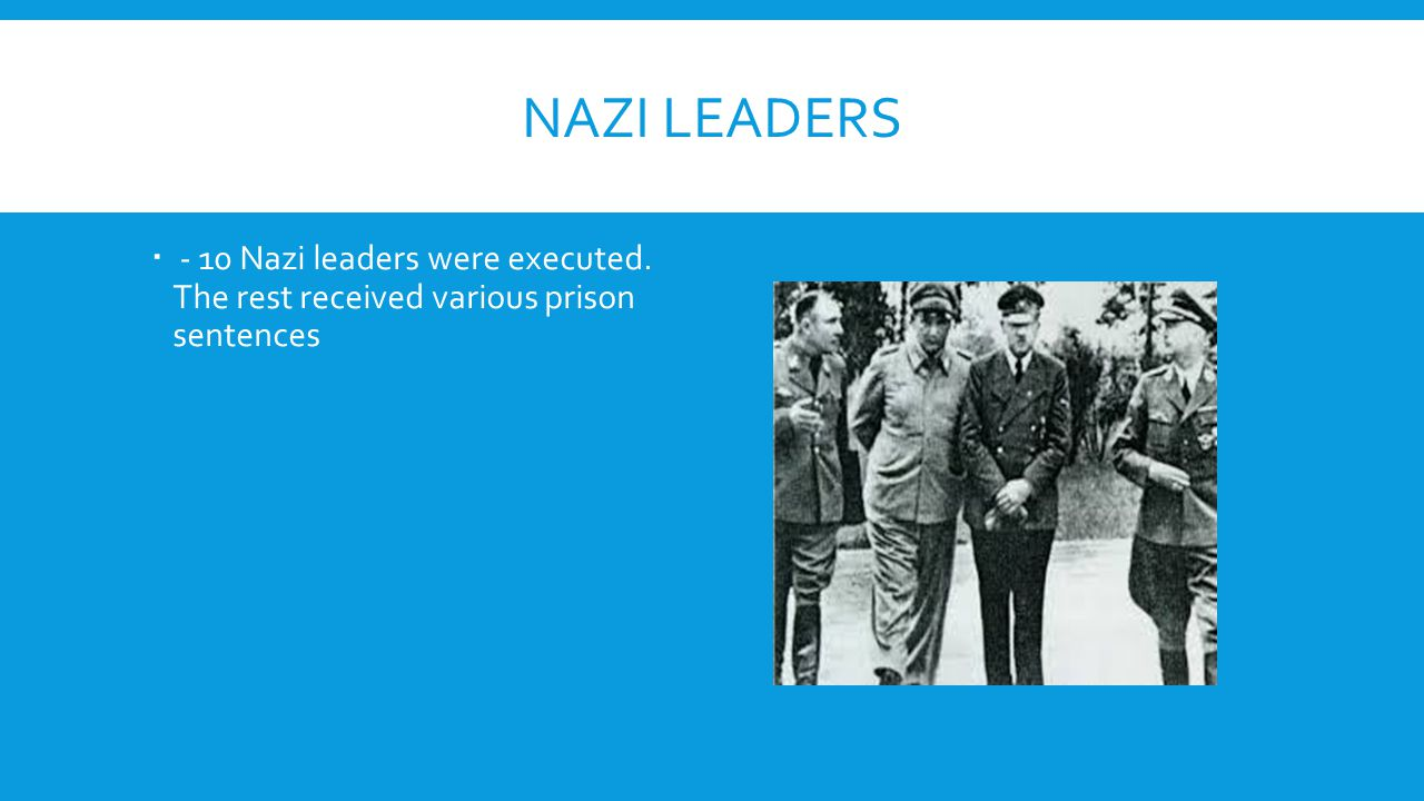 Nazi leaders - 10 Nazi leaders were executed. The rest received various prison sentences