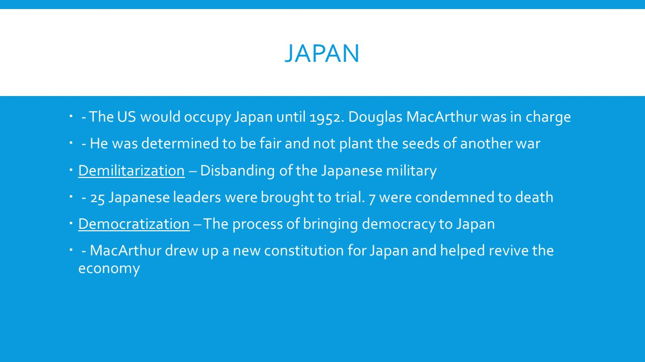 Japan - The US would occupy Japan until 1952. Douglas MacArthur was in charge. - He was determined to be fair and not plant the seeds of another war.