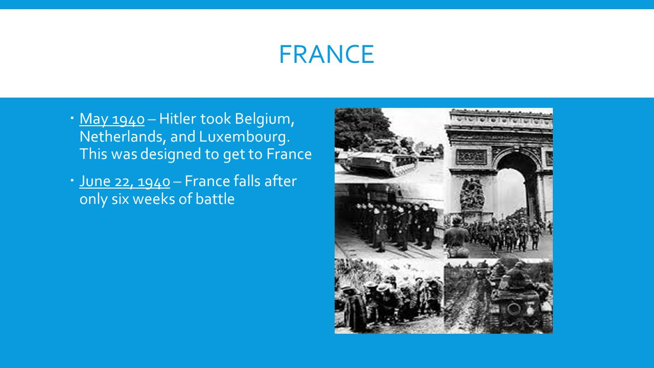 France May 1940 – Hitler took Belgium, Netherlands, and Luxembourg. This was designed to get to France.