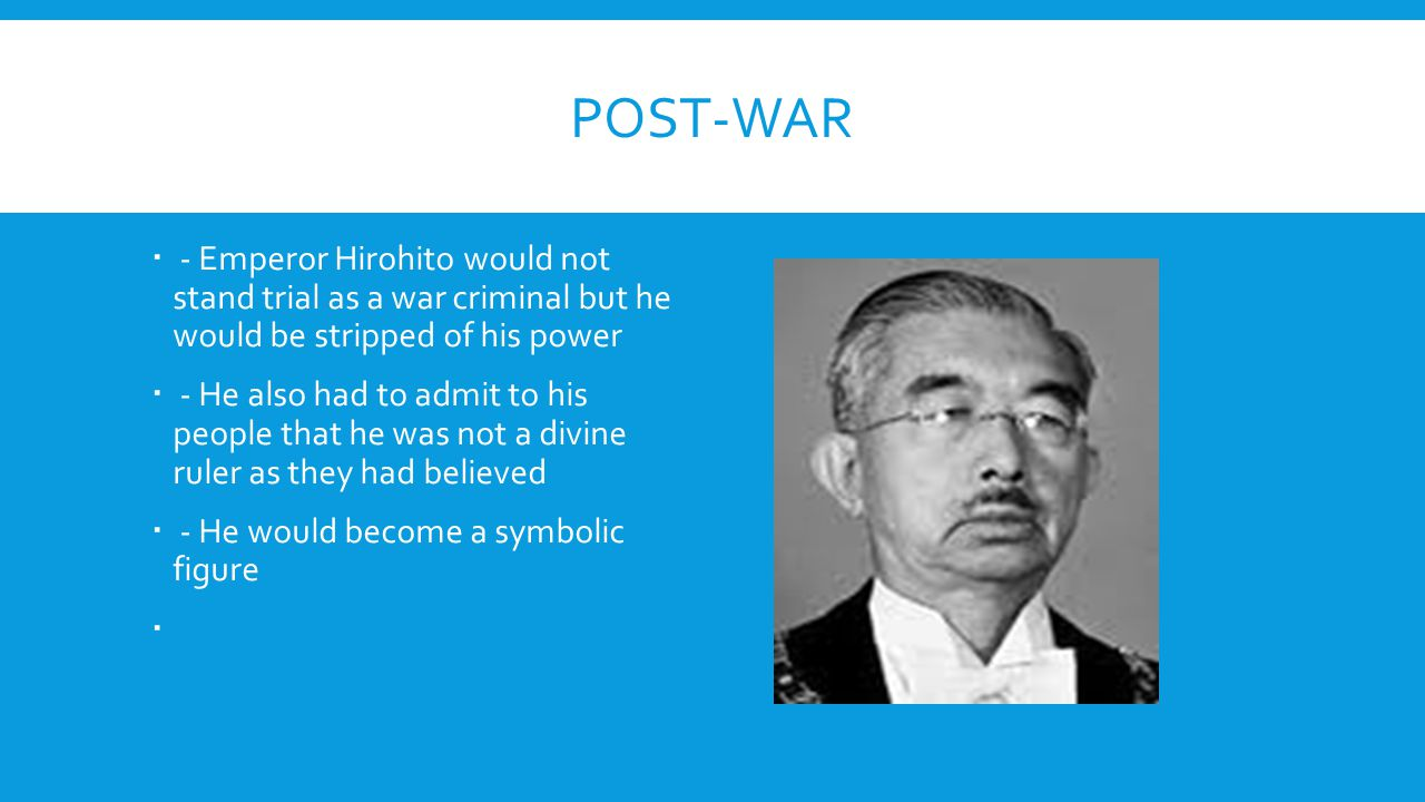 Post-War - Emperor Hirohito would not stand trial as a war criminal but he would be stripped of his power.