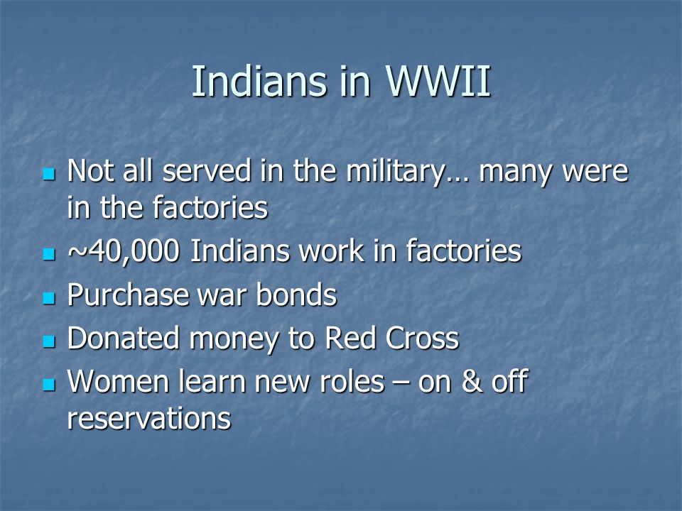 Indians in WWII Not all served in the military… many were in the factories. ~40,000 Indians work in factories.