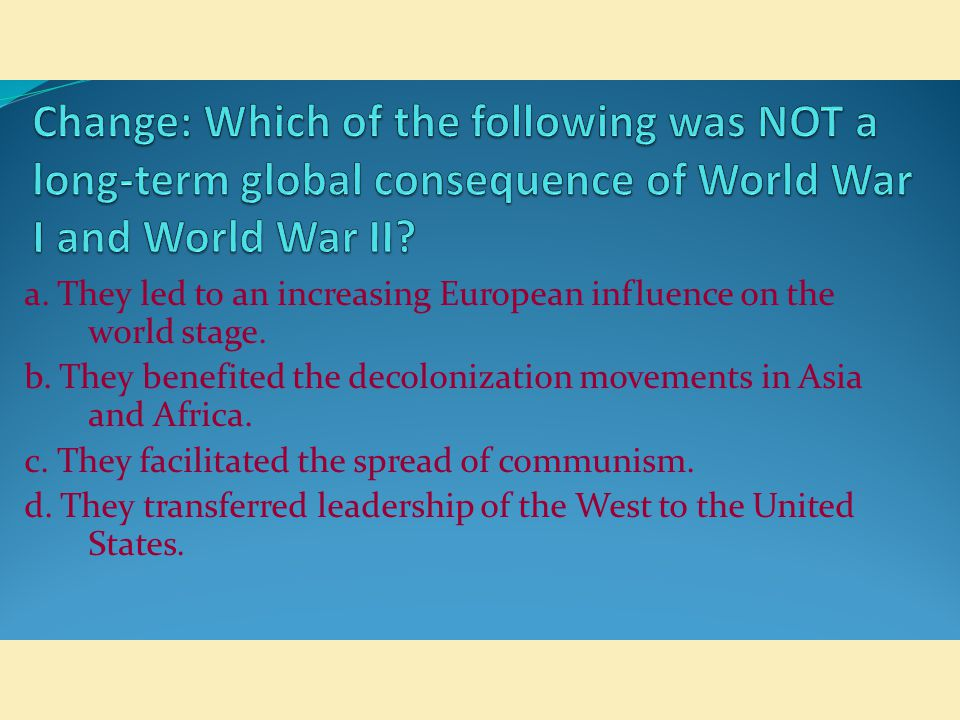 Change: Which of the following was NOT a long-term global consequence of World War I and World War II