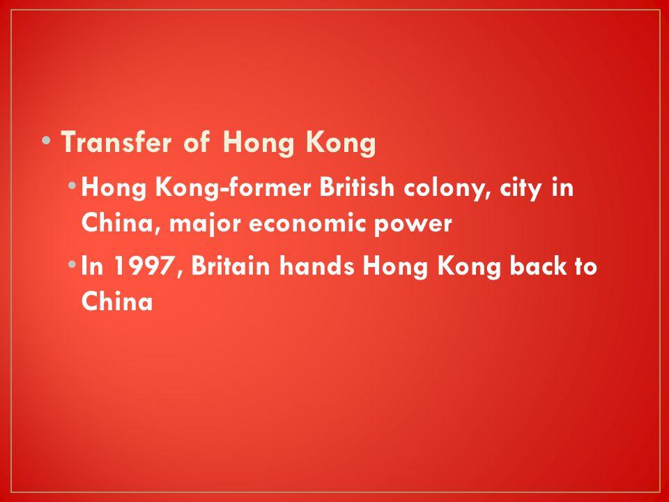 Transfer of Hong Kong Hong Kong-former British colony, city in China, major economic power.