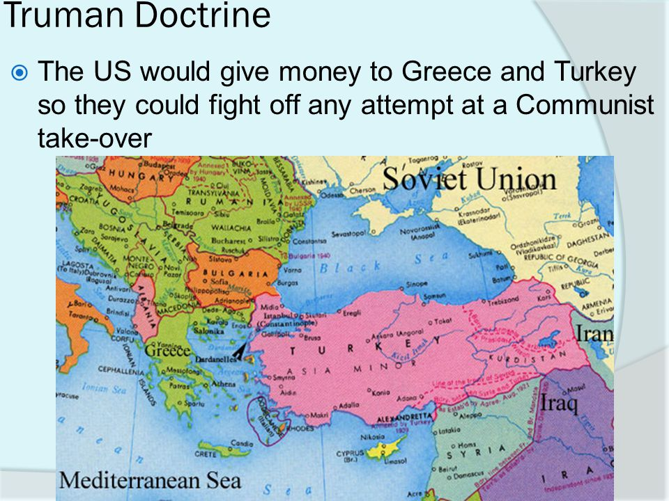Truman Doctrine The US would give money to Greece and Turkey so they could fight off any attempt at a Communist take-over.