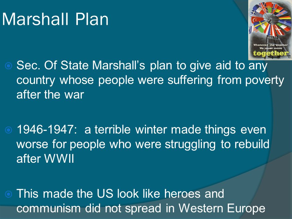 Marshall Plan Sec. Of State Marshall's plan to give aid to any country whose people were suffering from poverty after the war.