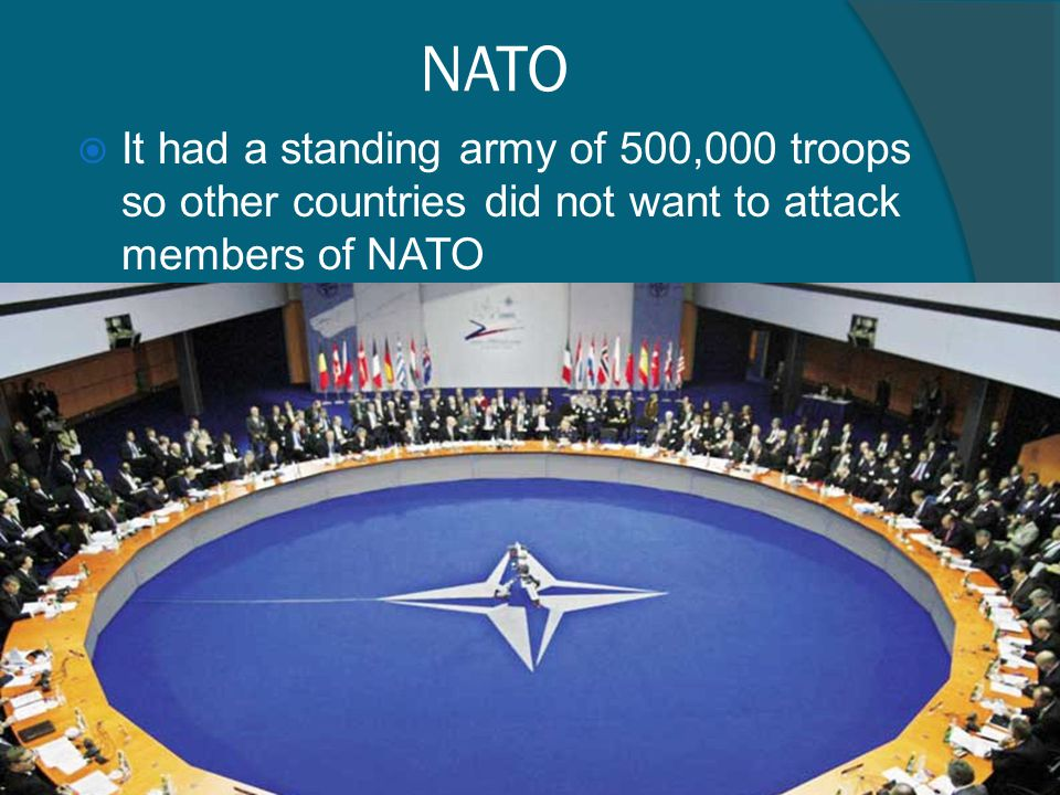 NATO It had a standing army of 500,000 troops so other countries did not want to attack members of NATO.