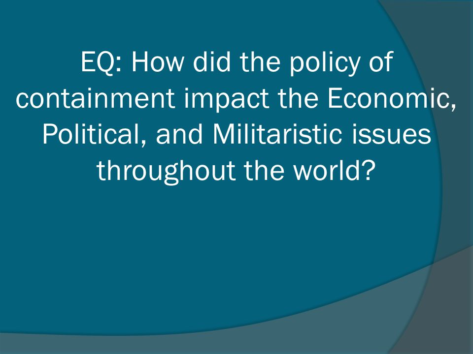 EQ: How did the policy of containment impact the Economic, Political, and Militaristic issues throughout the world