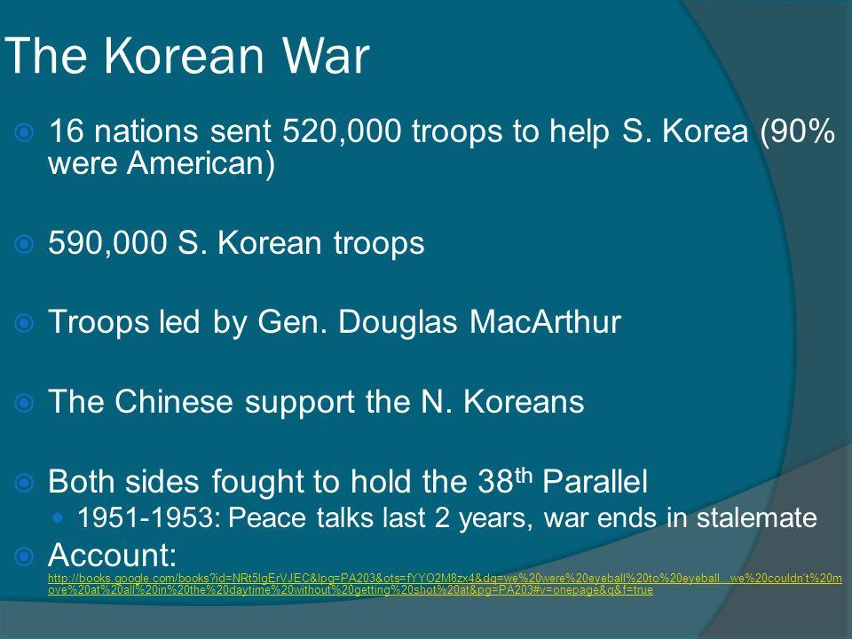 The Korean War 16 nations sent 520,000 troops to help S. Korea (90% were American) 590,000 S. Korean troops.
